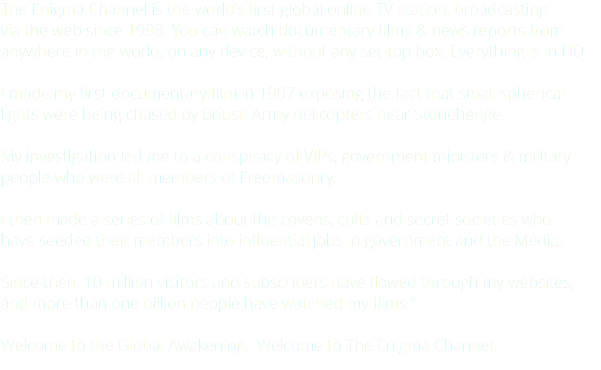 "The Enigma Channel is the world's first global online TV station, broadcasting via the web since 1998. You can watch documentary films & news reports from anywhere in the world, on any device, without any set-top box. Everything is in HD. I made my first documentary film in 1997 exposing the fact that small spherical lights were being chased by British Army helicopters near Stonehenge. My investigation led me to a conspiracy of VIPs, government ministers & military people who were all members of Freemasonry. I then made a series of films about the covens, cults and secret societies who have seeded their members into influential jobs in government and the Media. Since then, 10 million visitors and subscribers have flowed through my websites, and more than one billion people have watched my films."" Welcome to the Global Awakening. Welcome to The Enigma Channel."